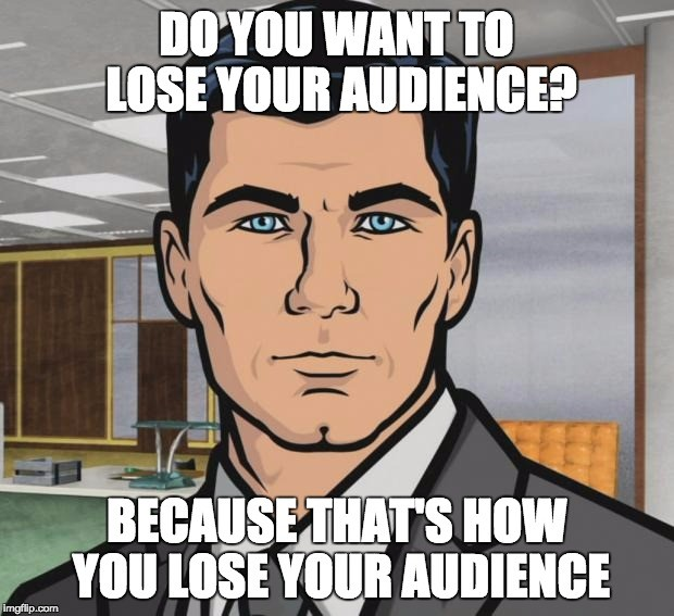 An image from the cartoon series Archer featuring Sterling Archer, the main character, looking into the camera with a neutral expression. A meme-style caption reads: Do you want to lose your audience? Because that's how you lose your audience.